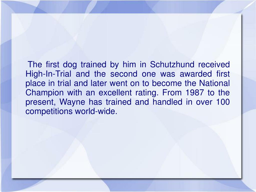 The first dog trained by him in Schutzhund received High-In-Trial and the second one was awarded first place in trial and later went on to become the National Champion with an excellent rating. From 1987 to the present, Wayne has trained and handled in over 100 competitions world-wide.