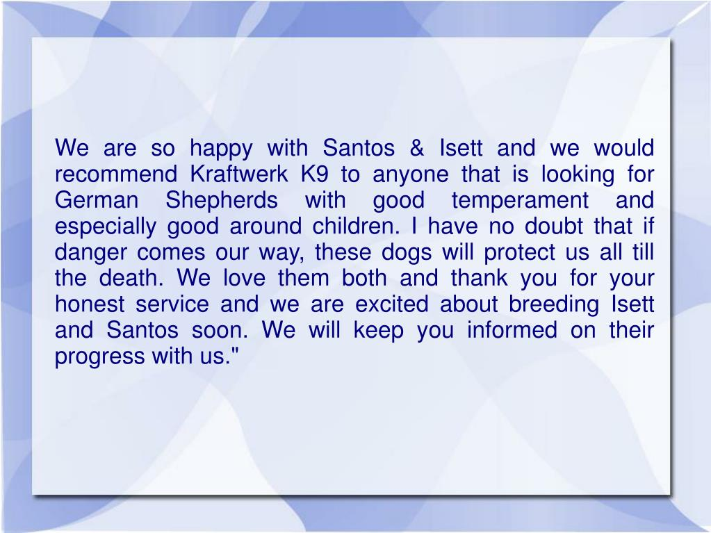 """We are so happy with Santos & Isett and we would recommend Kraftwerk K9 to anyone that is looking for German Shepherds with good temperament and especially good around children. I have no doubt that if danger comes our way, these dogs will protect us all till the death. We love them both and thank you for your honest service and we are excited about breeding Isett and Santos soon. We will keep you informed on their progress with us."""""""