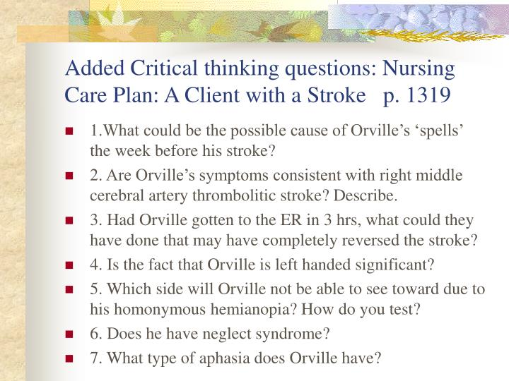 Added Critical thinking questions: Nursing Care Plan: A Client with a Stroke   p. 1319