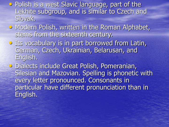 Polish is a west Slavic language, part of the Lekhite subgroup, and is similar to Czech and Slovak.