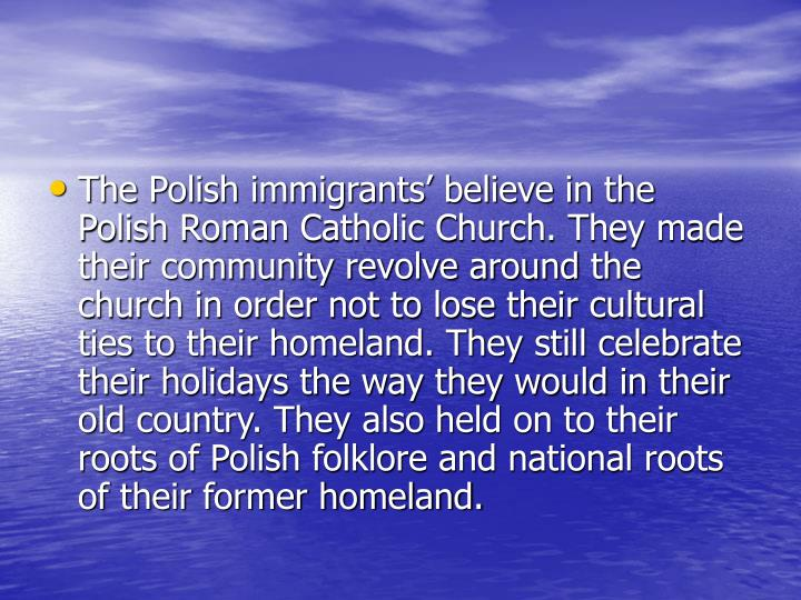 The Polish immigrants' believe in the Polish Roman Catholic Church. They made their community revolve around the church in order not to lose their cultural ties to their homeland. They still celebrate their holidays the way they would in their old country. They also held on to their roots of Polish folklore and national roots of their former homeland.