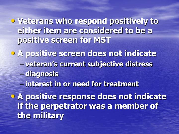 Veterans who respond positively to either item are considered to be a positive screen for MST