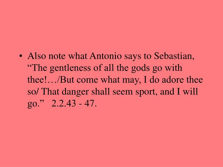 "Also note what Antonio says to Sebastian, ""The gentleness of all the gods go with thee!…/But come what may, I do adore thee so/ That danger shall seem sport, and I will go.""   2.2.43 - 47."