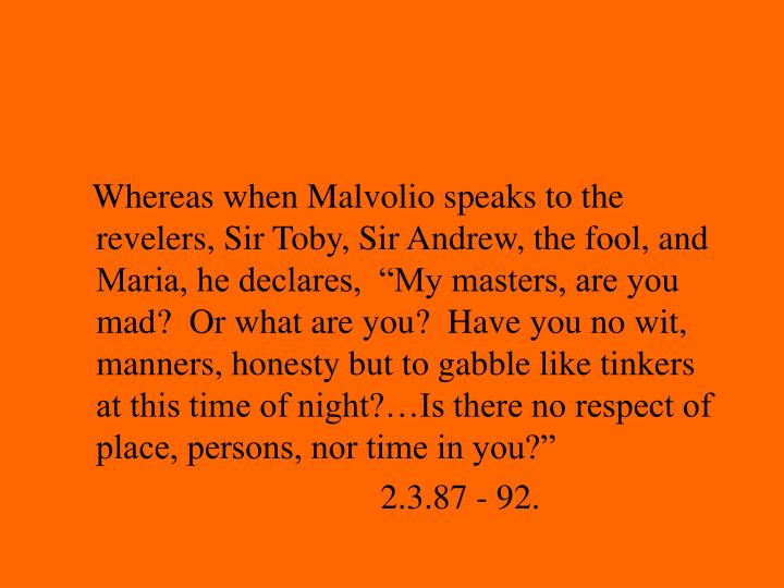 "Whereas when Malvolio speaks to the revelers, Sir Toby, Sir Andrew, the fool, and Maria, he declares,  ""My masters, are you mad?  Or what are you?  Have you no wit, manners, honesty but to gabble like tinkers at this time of night?…Is there no respect of place, persons, nor time in you?"""