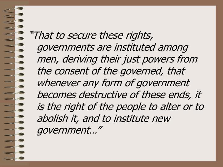 """""""That to secure these rights, governments are instituted among men, deriving their just powers from the consent of the governed, that whenever any form of government becomes destructive of these ends, it is the right of the people to alter or to abolish it, and to institute new government…"""""""
