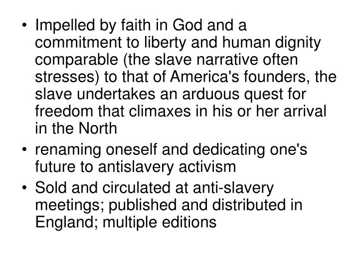 Impelled by faith in God and a commitment to liberty and human dignity comparable (the slave narrative often stresses) to that of America's founders, the slave undertakes an arduous quest for freedom that climaxes in his or her arrival in the North