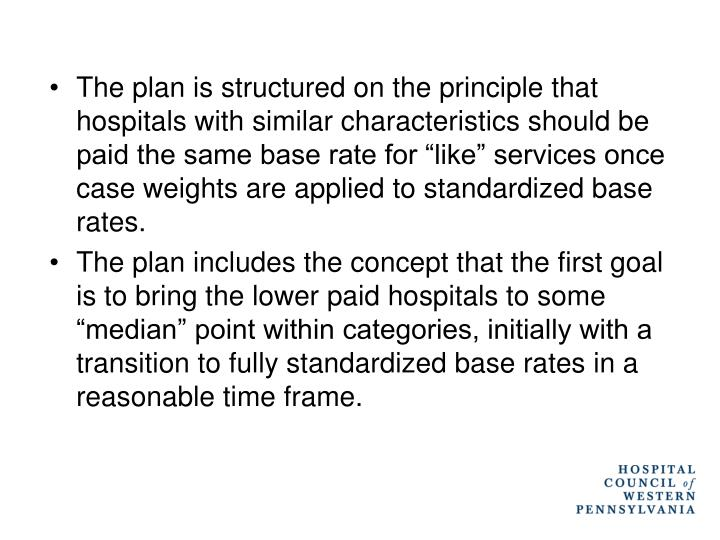 """The plan is structured on the principle that hospitals with similar characteristics should be paid the same base rate for """"like"""" services once case weights are applied to standardized base rates."""