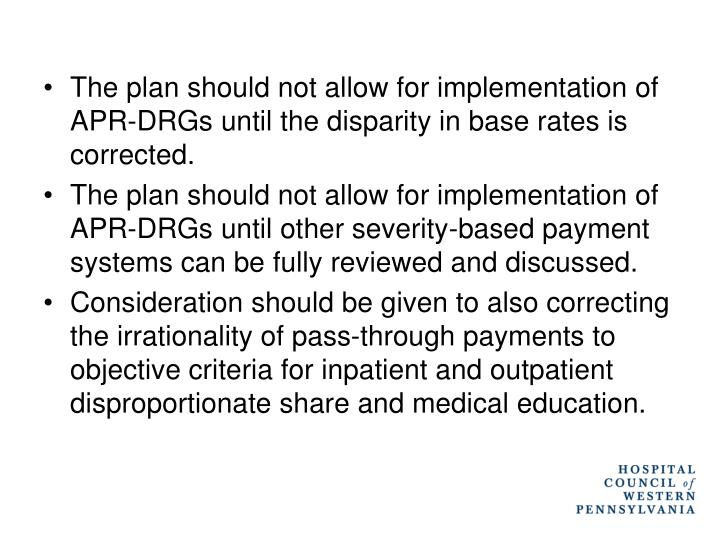 The plan should not allow for implementation of APR-DRGs until the disparity in base rates is corrected.