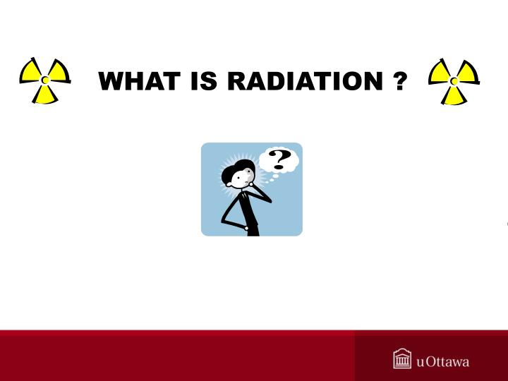 WHAT IS RADIATION ?