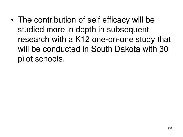 The contribution of self efficacy will be studied more in depth in subsequent research with a K12 one-on-one study that will be conducted in South Dakota with 30 pilot schools.