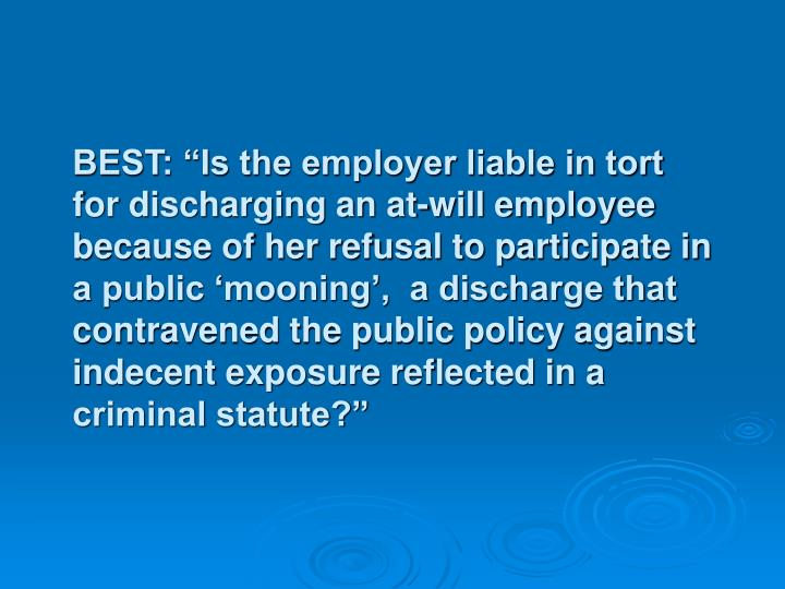 "BEST: ""Is the employer liable in tort for discharging an at-will employee because of her refusal to participate in a public 'mooning',  a discharge that contravened the public policy against indecent exposure reflected in a criminal statute?"""