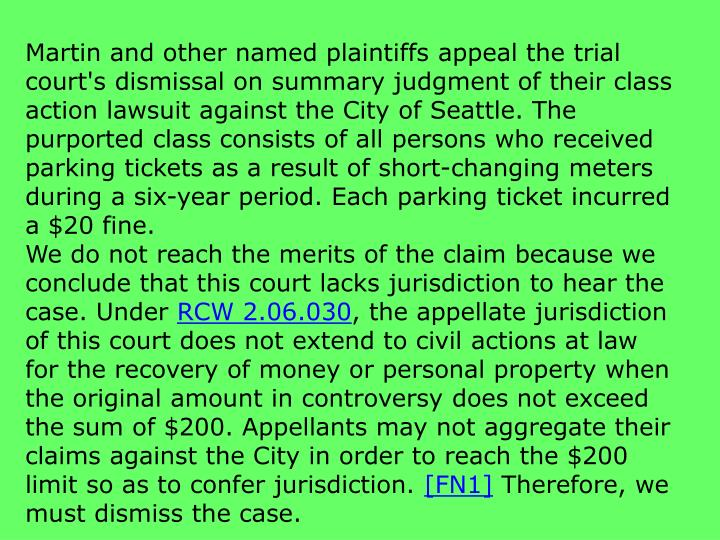 Martin and other named plaintiffs appeal the trial court's dismissal on summary judgment of their class action lawsuit against the City of Seattle. The purported class consists of all persons who received parking tickets as a result of short-changing meters during a six-year period. Each parking ticket incurred a $20 fine.