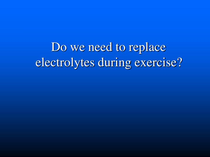 Do we need to replace electrolytes during exercise?