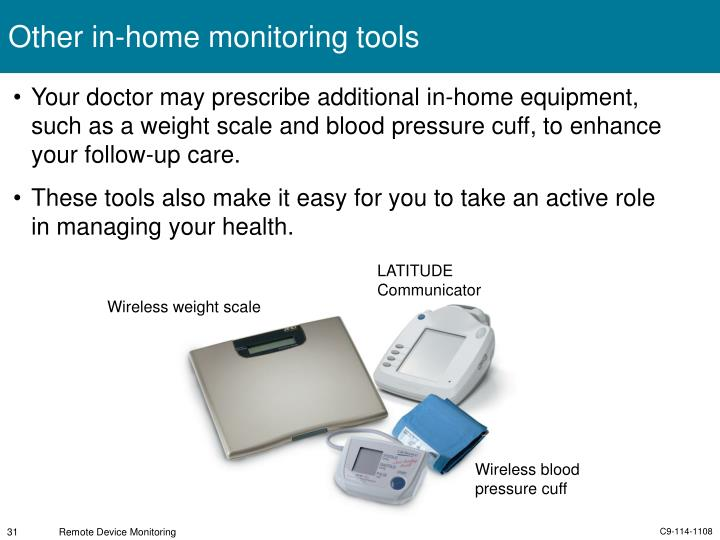Your doctor may prescribe additional in-home equipment, such as a weight scale and blood pressure cuff, to enhance your follow-up care.