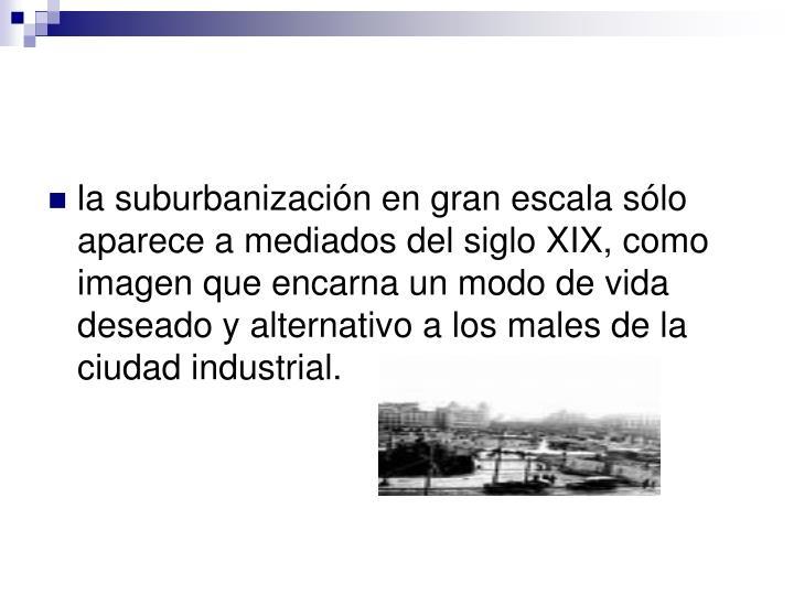 la suburbanización en gran escala sólo aparece a mediados del siglo XIX, como imagen que encarna un modo de vida deseado y alternativo a los males de la ciudad industrial.