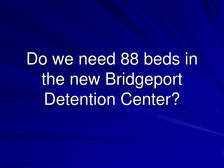 Do we need 88 beds in the new Bridgeport Detention Center?