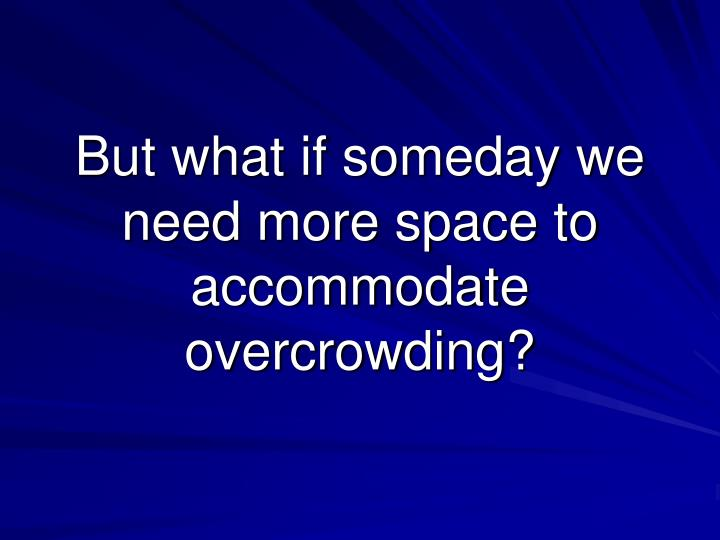 But what if someday we need more space to accommodate overcrowding?