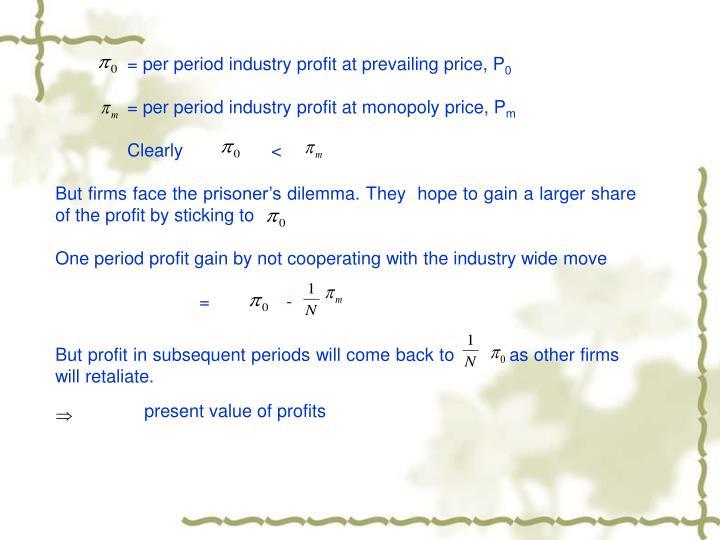 = per period industry profit at prevailing price, P