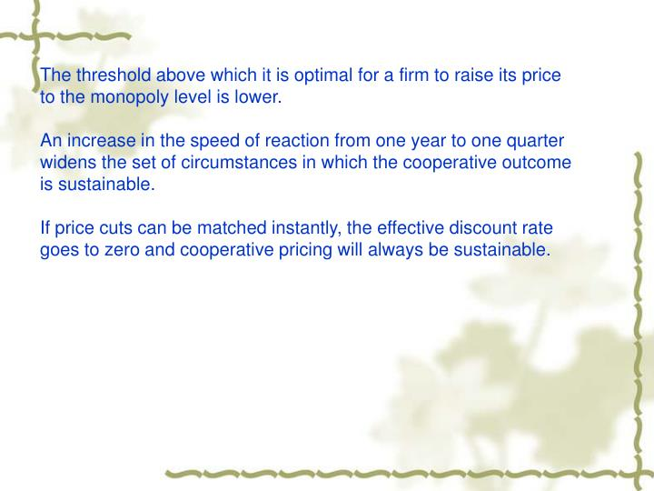 The threshold above which it is optimal for a firm to raise its price to the monopoly level is lower.