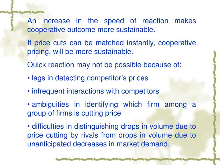 An increase in the speed of reaction makes cooperative outcome more sustainable.