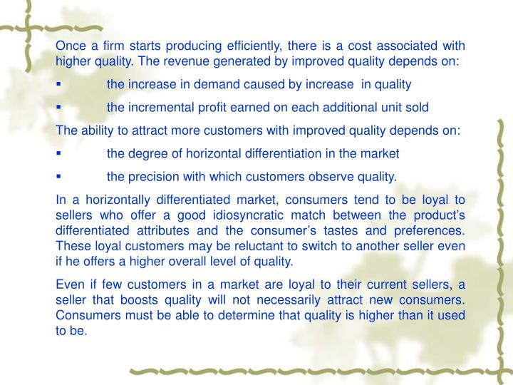 Once a firm starts producing efficiently, there is a cost associated with higher quality. The revenue generated by improved quality depends on:
