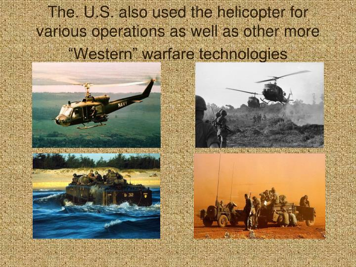 """The. U.S. also used the helicopter for various operations as well as other more """"Western"""" warfare technologies"""