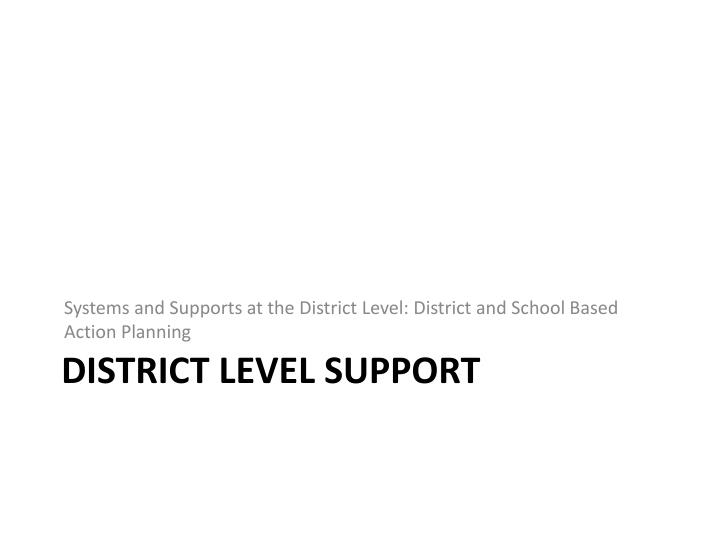 Systems and Supports at the District Level: District and School Based Action Planning