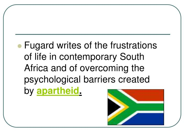Fugard writes of the frustrations of life in contemporary South Africa and of overcoming the psychological barriers created by