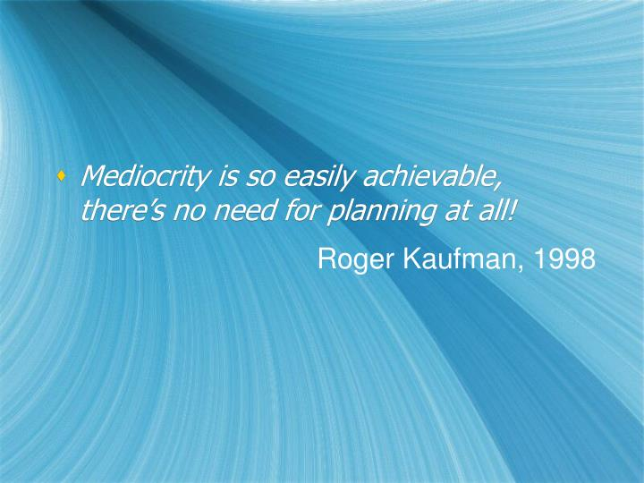 Mediocrity is so easily achievable, there's no need for planning at all!