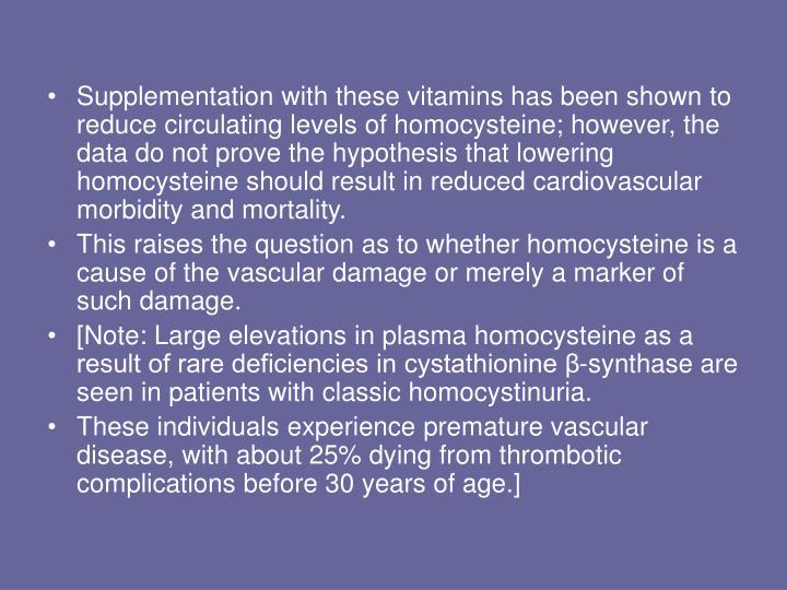 Supplementation with these vitamins has been shown to reduce circulating levels of homocysteine; however, the data do not prove the hypothesis that lowering homocysteine should result in reduced cardiovascular morbidity and mortality.