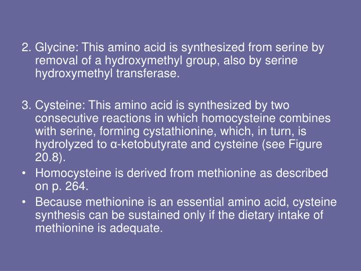 2. Glycine: This amino acid is synthesized from serine by removal of a hydroxymethyl group, also by serine hydroxymethyl transferase.