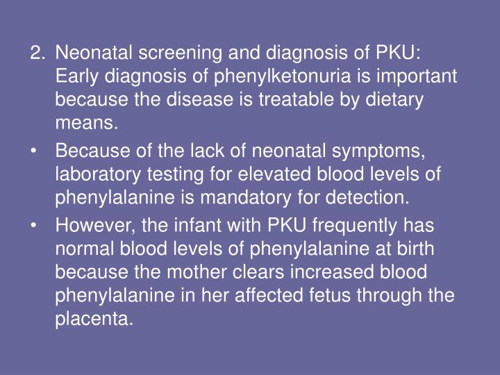 Neonatal screening and diagnosis of PKU: Early diagnosis of phenylketonuria is important because the disease is treatable by dietary means.
