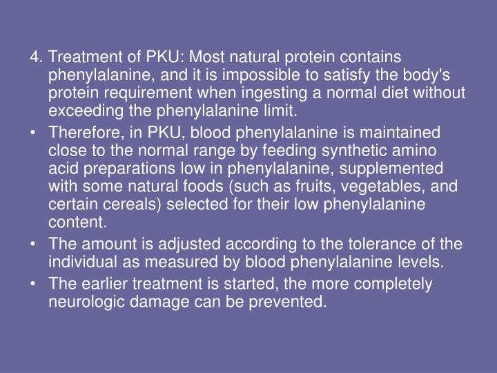 4. Treatment of PKU: Most natural protein contains phenylalanine, and it is impossible to satisfy the body's protein requirement when ingesting a normal diet without exceeding the phenylalanine limit.