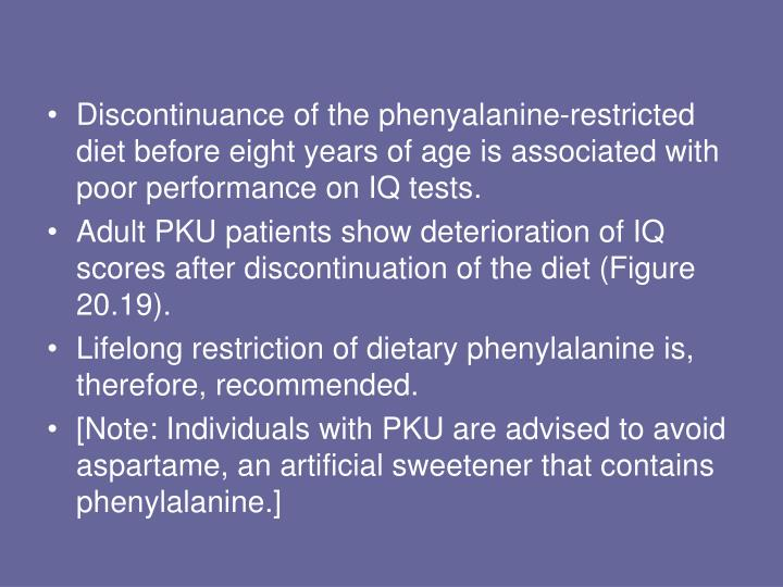 Discontinuance of the phenyalanine-restricted diet before eight years of age is associated with poor performance on IQ tests.
