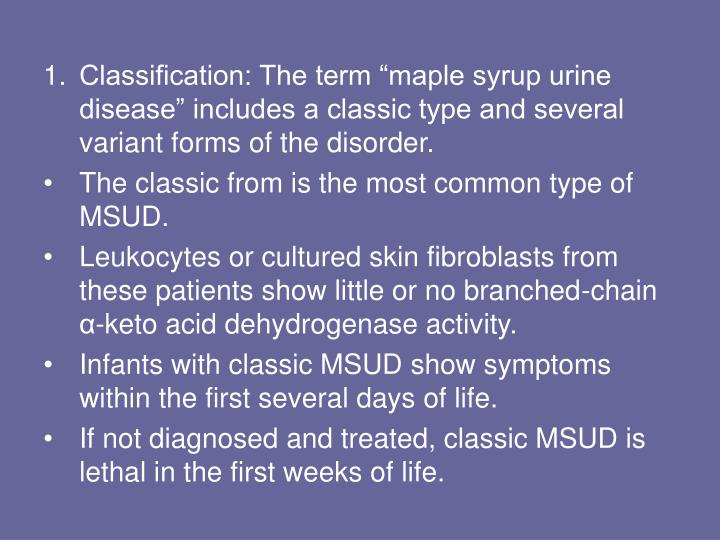 "Classification: The term ""maple syrup urine disease"" includes a classic type and several variant forms of the disorder."