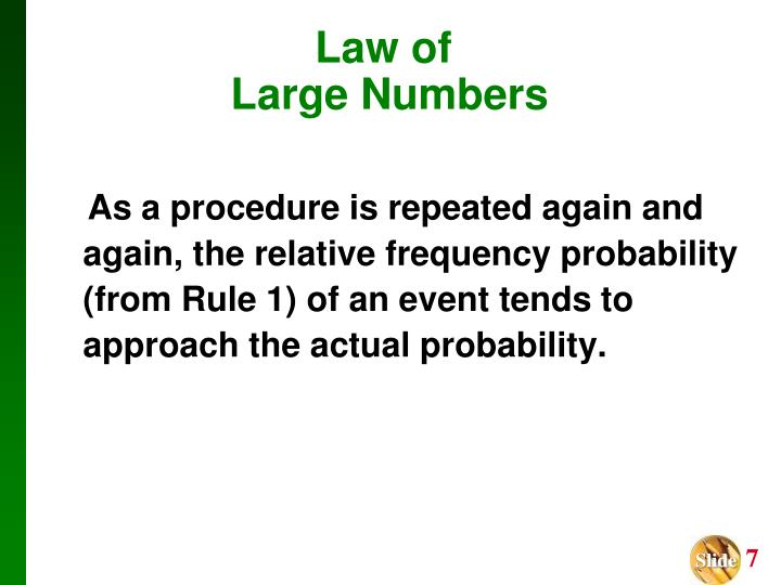 As a procedure is repeated again and again, the relative frequency probability (from Rule 1) of an event tends to approach the actual probability.