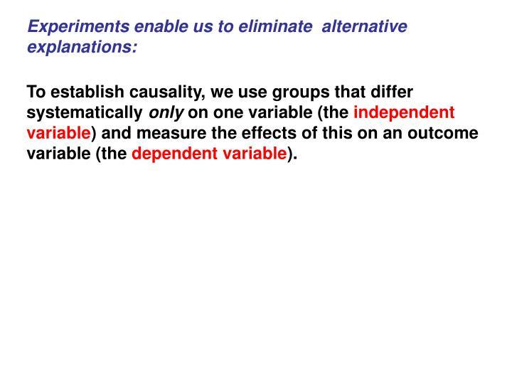 Experiments enable us to eliminate  alternative explanations:
