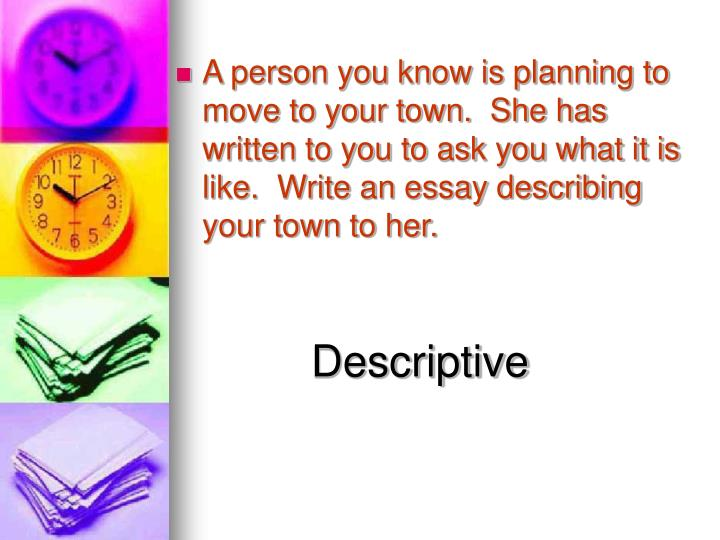 A person you know is planning to move to your town.  She has written to you to ask you what it is like.  Write an essay describing your town to her.