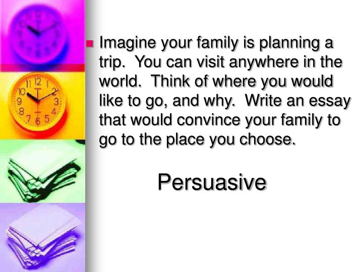 Imagine your family is planning a trip.  You can visit anywhere in the world.  Think of where you would like to go, and why.  Write an essay that would convince your family to go to the place you choose.