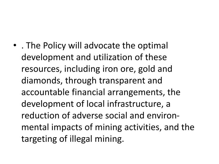 . The Policy will advocate the optimal development and utilization of these resources, including iron ore, gold and diamonds, through transparent and accountable