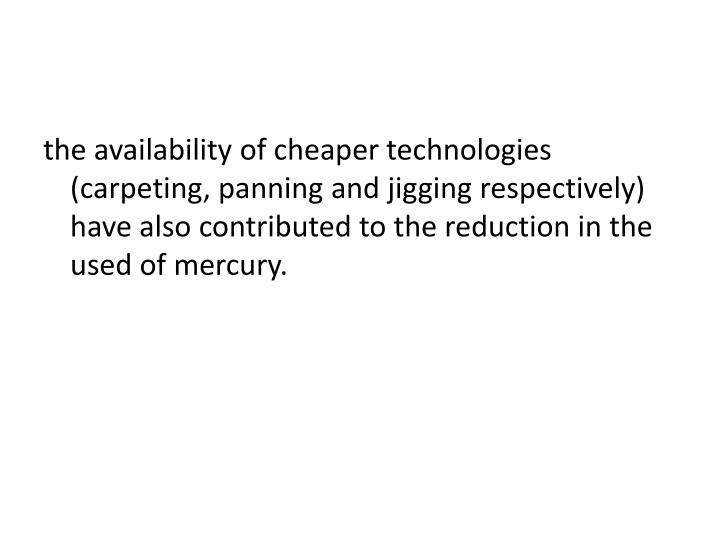 the availability of cheaper technologies (carpeting, panning and jigging respectively)  have also contributed to the reduction in the used of mercury.