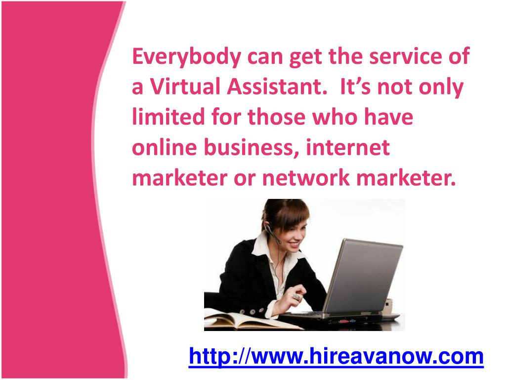 Everybody can get the service of a Virtual Assistant.  It's not only limited for those who have online business, internet marketer or network marketer.
