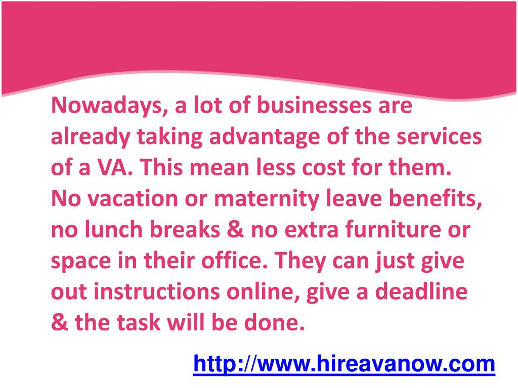 Nowadays, a lot of businesses are already taking advantage of the services of a VA. This mean less cost for them. No vacation or maternity leave benefits, no lunch breaks & no extra furniture or space in their office. They can just give out instructions online, give a deadline & the task will be done.