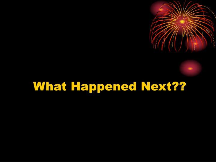 What Happened Next??