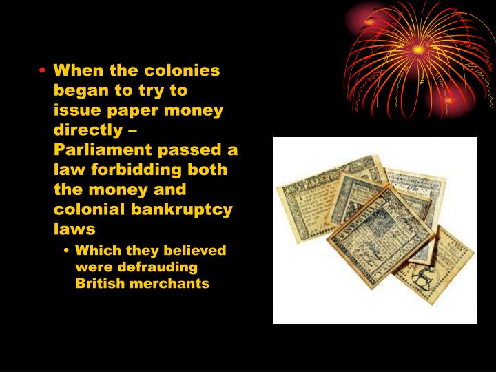 When the colonies began to try to issue paper money directly – Parliament passed a law forbidding both the money and colonial bankruptcy laws