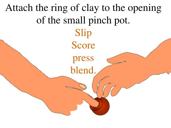 Attach the ring of clay to the opening of the small pinch pot.