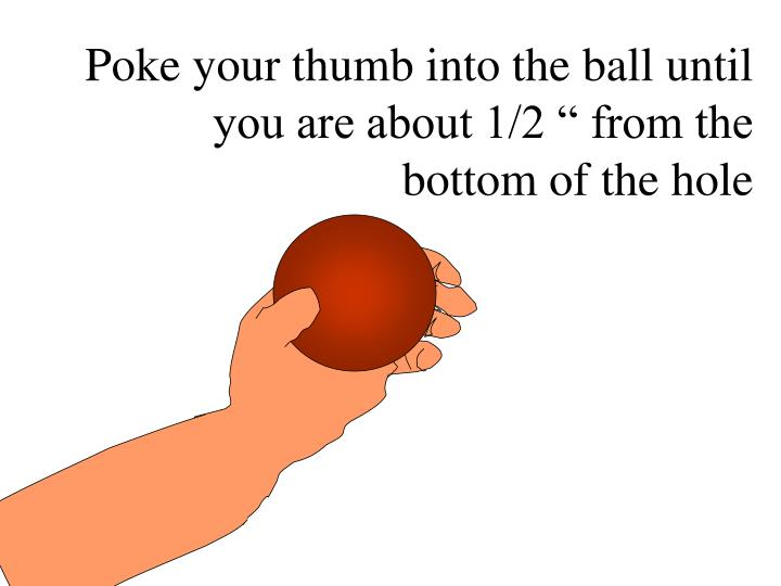 "Poke your thumb into the ball until you are about 1/2 "" from the bottom of the hole"
