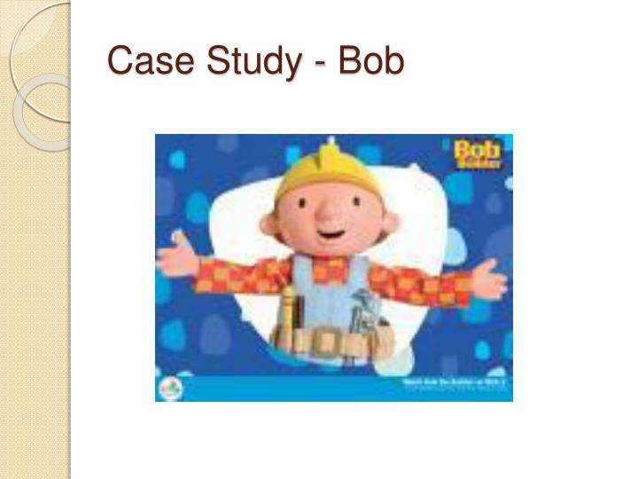 Case Study - Bob