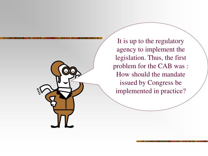 It is up to the regulatory agency to implement the legislation. Thus, the first  problem for the CAB was : How should the mandate issued by Congress be