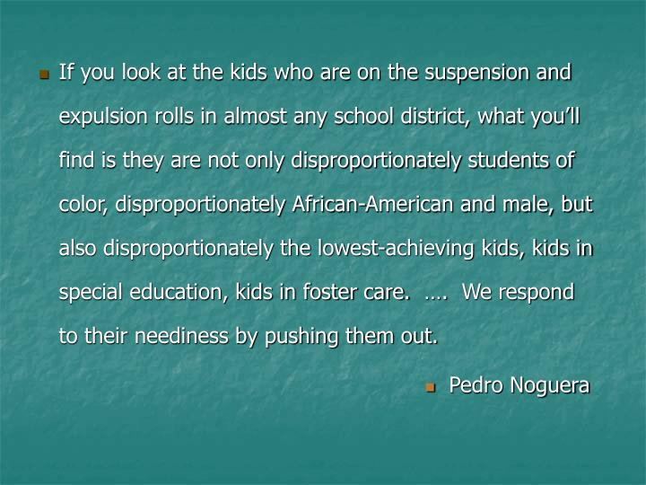 If you look at the kids who are on the suspension and expulsion rolls in almost any school district, what you'll find is they are not only disproportionately students of color, disproportionately African-American and male, but also disproportionately the lowest-achieving kids, kids in special education, kids in foster care.  ….  We respond to their neediness by pushing them out.